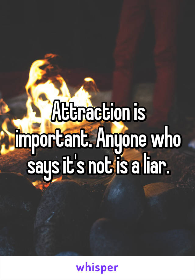 Attraction is important. Anyone who says it's not is a liar.