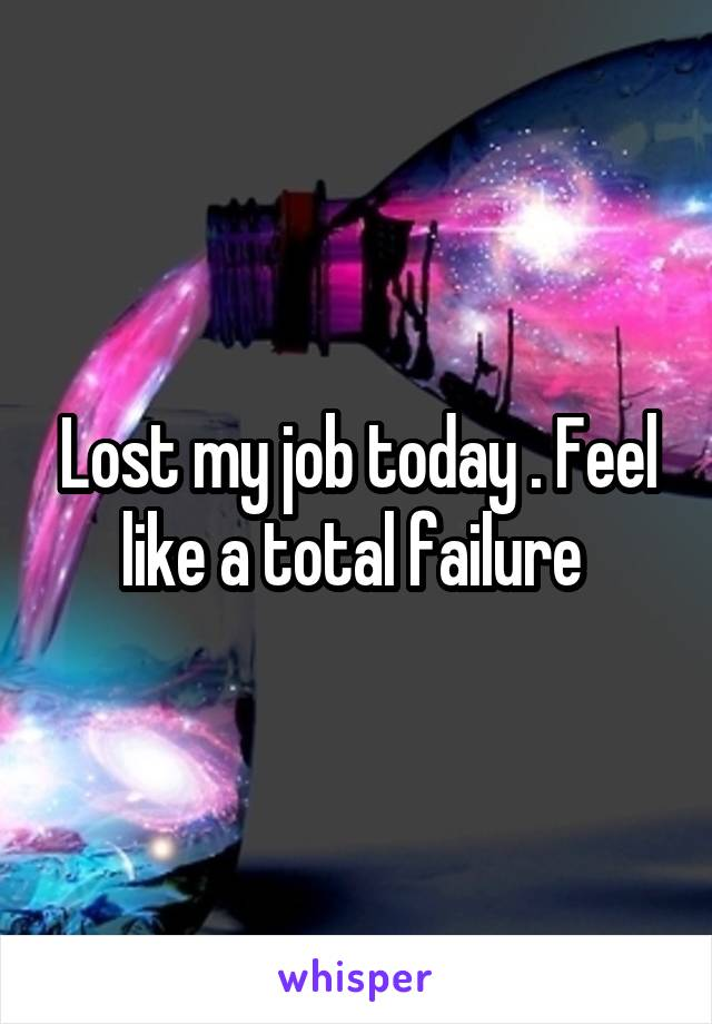 Lost my job today . Feel like a total failure