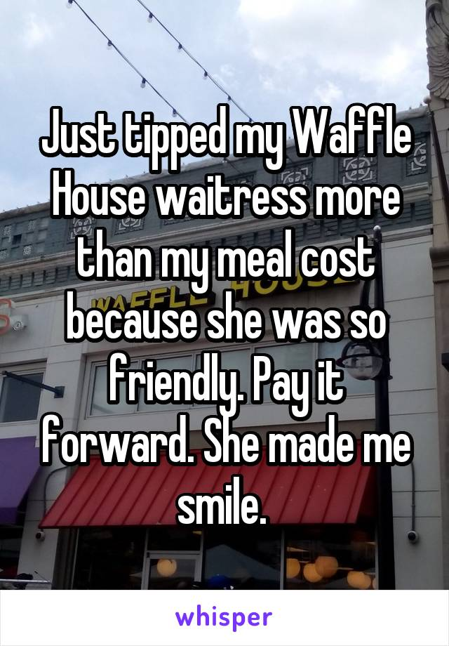 Just tipped my Waffle House waitress more than my meal cost because she was so friendly. Pay it forward. She made me smile.