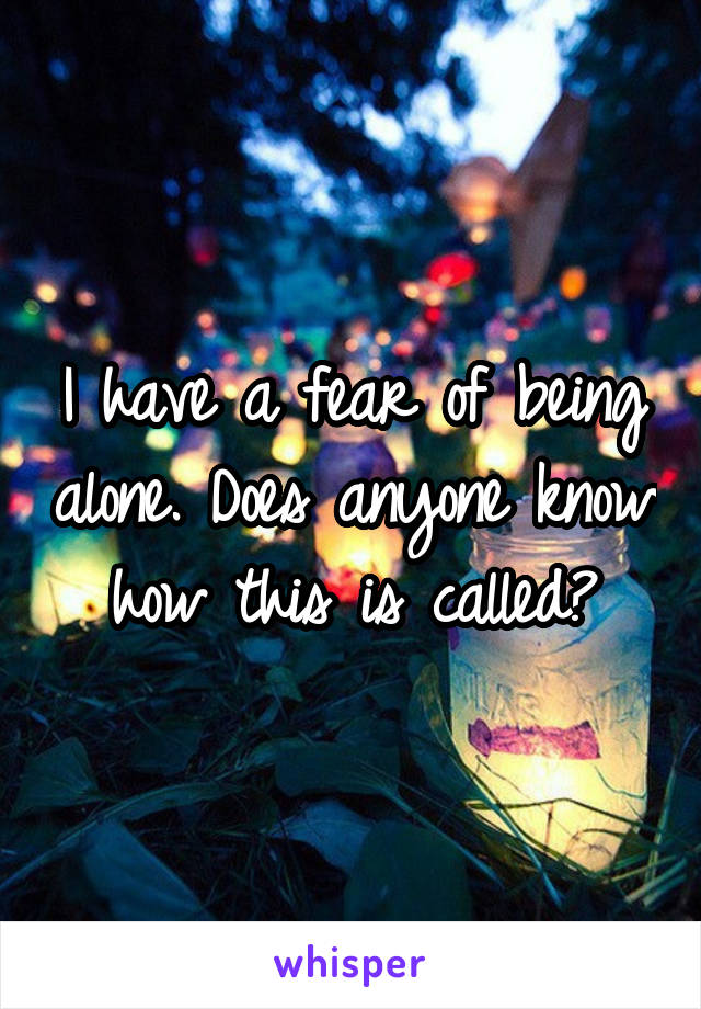 I have a fear of being alone. Does anyone know how this is called?