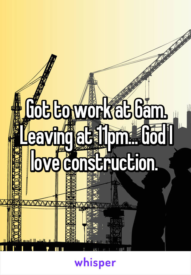 Got to work at 6am. Leaving at 11pm... God I love construction.