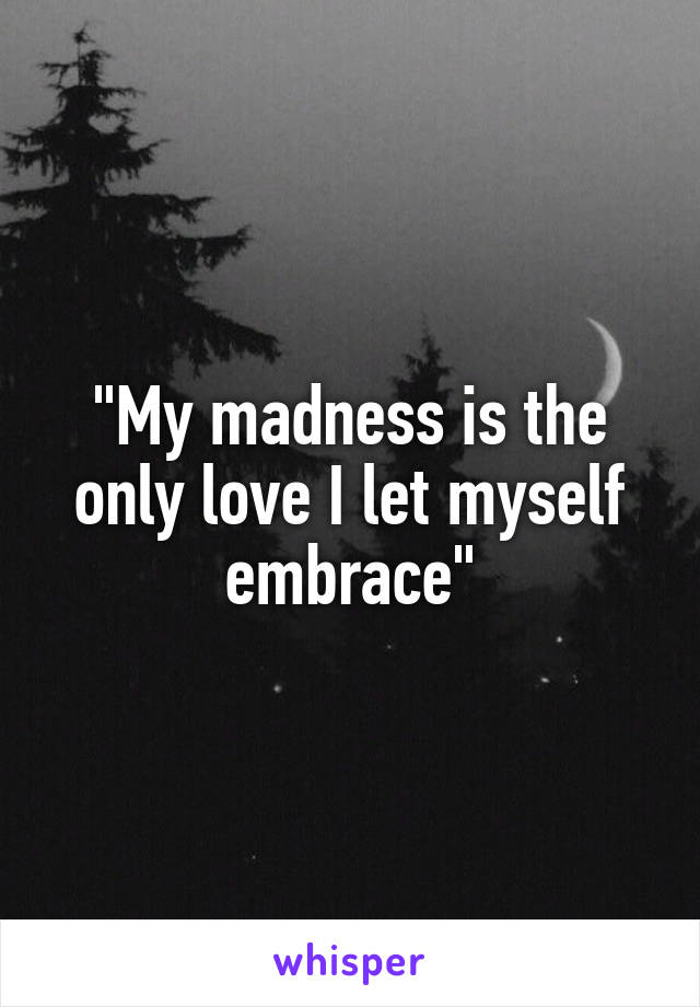 """My madness is the only love I let myself embrace"""
