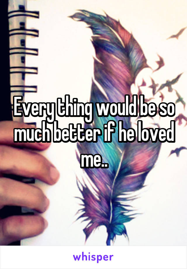 Every thing would be so much better if he loved me..