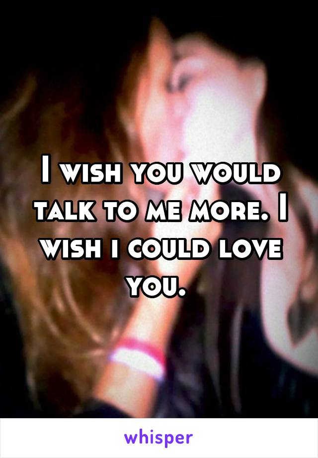 I wish you would talk to me more. I wish i could love you.