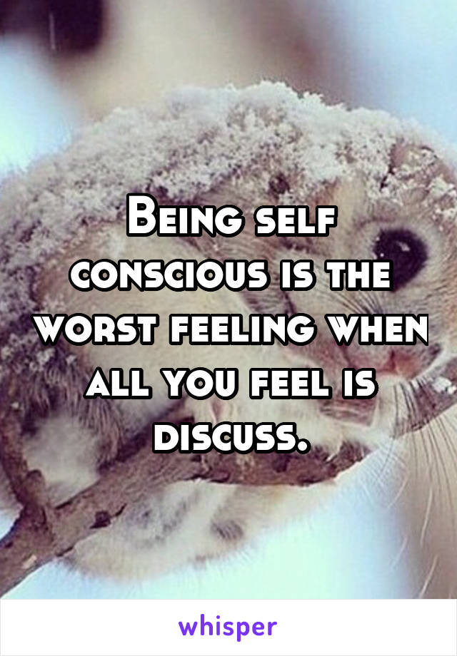 Being self conscious is the worst feeling when all you feel is discuss.