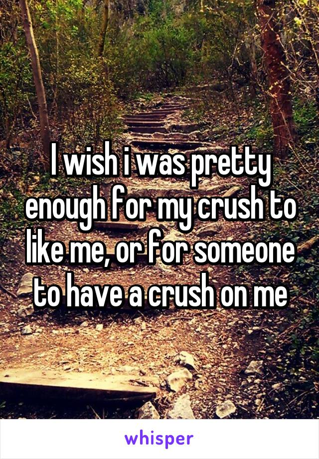 I wish i was pretty enough for my crush to like me, or for someone to have a crush on me