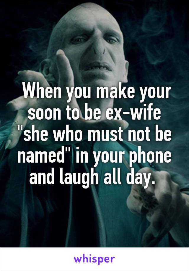 """When you make your soon to be ex-wife """"she who must not be named"""" in your phone and laugh all day."""