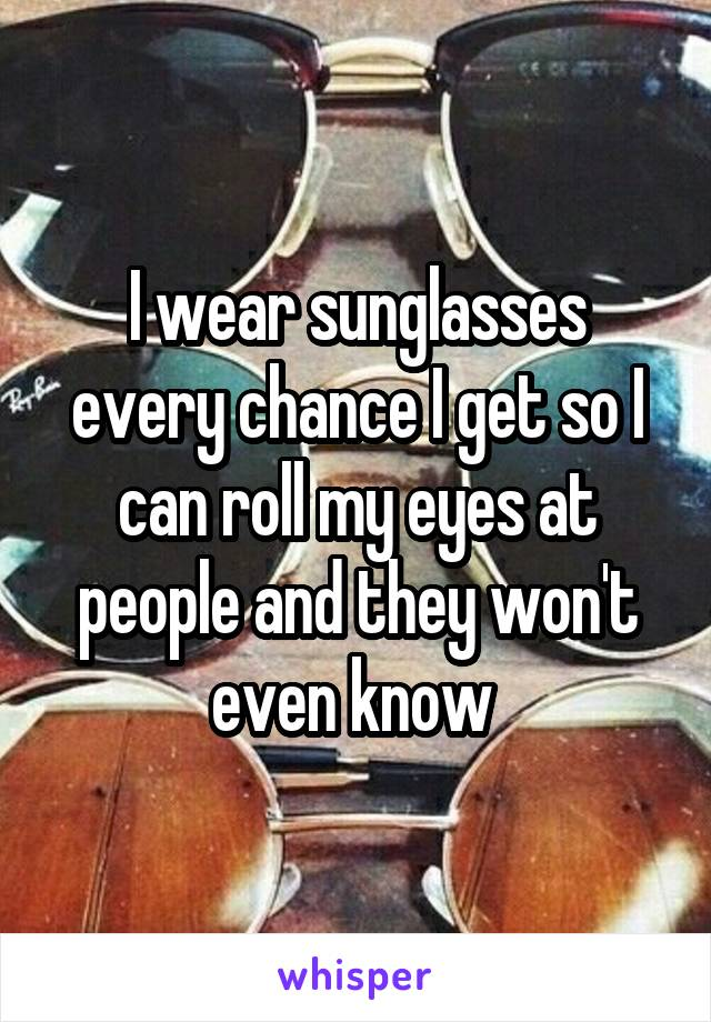I wear sunglasses every chance I get so I can roll my eyes at people and they won't even know