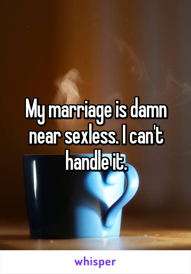 My marriage is damn near sexless. I can't handle it.