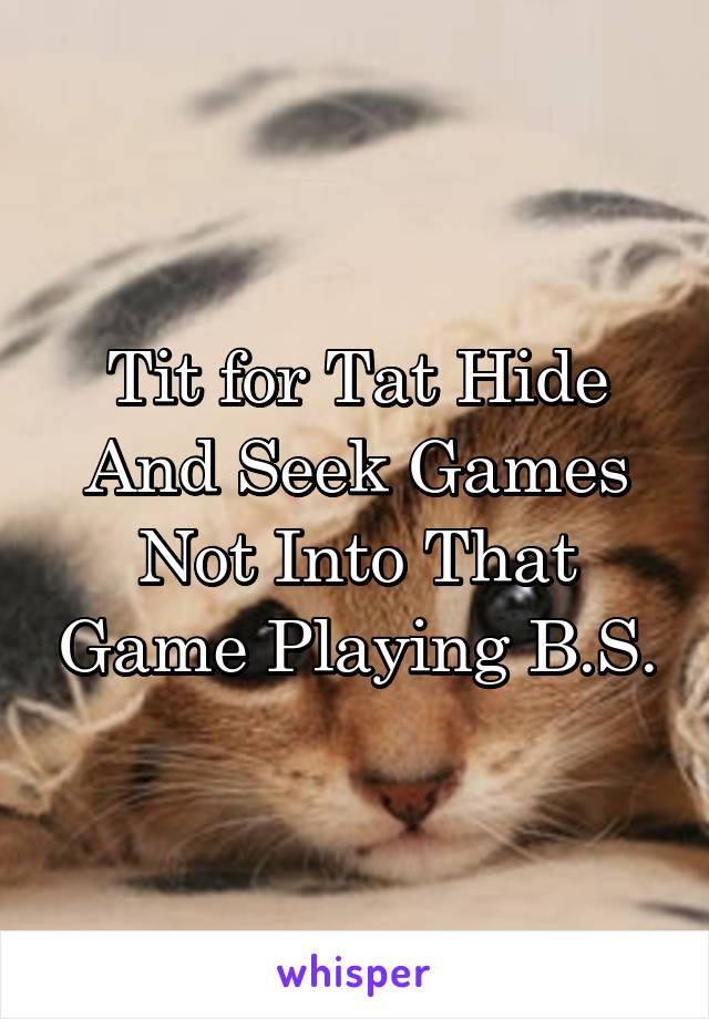 Tit for Tat Hide And Seek Games Not Into That Game Playing B.S.