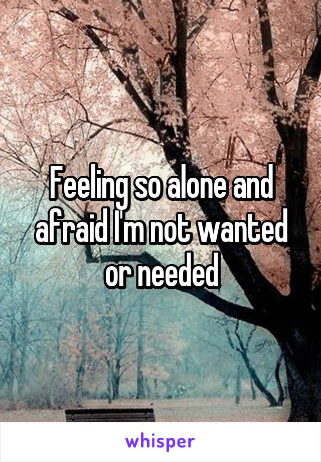 Feeling so alone and afraid I'm not wanted or needed