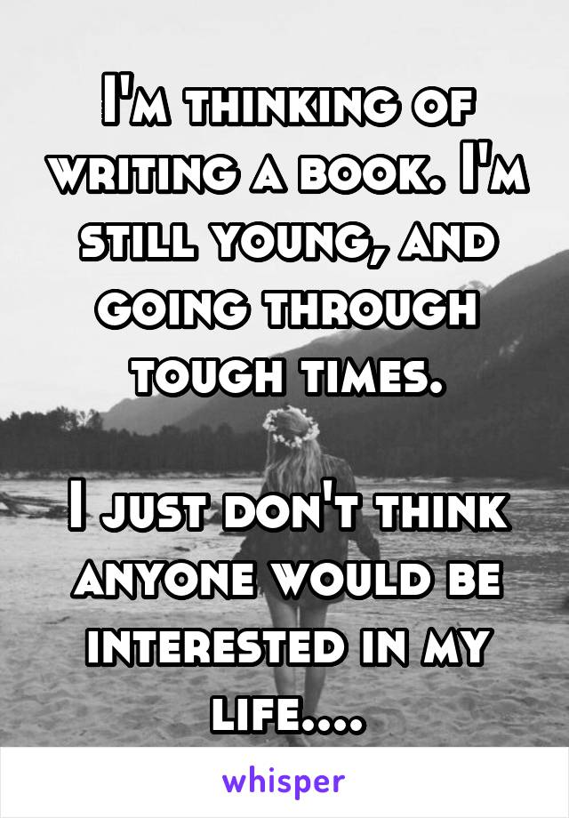 I'm thinking of writing a book. I'm still young, and going through tough times.  I just don't think anyone would be interested in my life....
