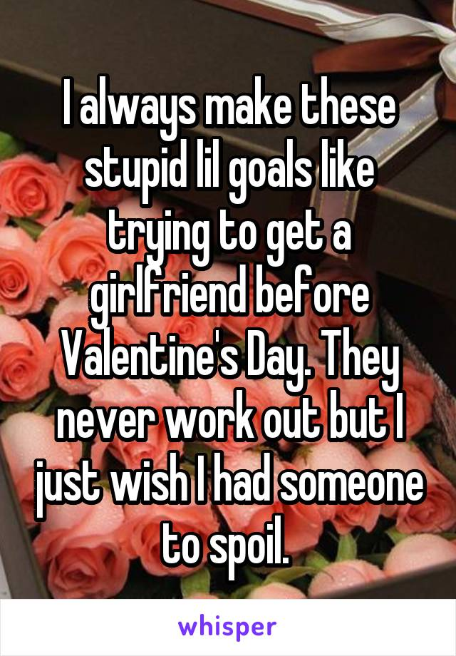 I always make these stupid lil goals like trying to get a girlfriend before Valentine's Day. They never work out but I just wish I had someone to spoil.
