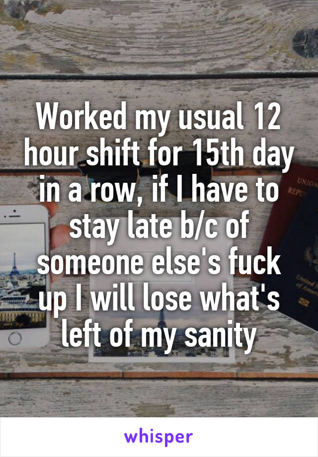 Worked my usual 12 hour shift for 15th day in a row, if I have to stay late b/c of someone else's fuck up I will lose what's left of my sanity