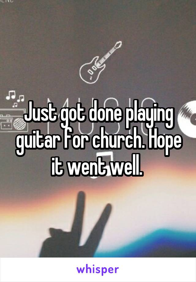 Just got done playing guitar for church. Hope it went well.