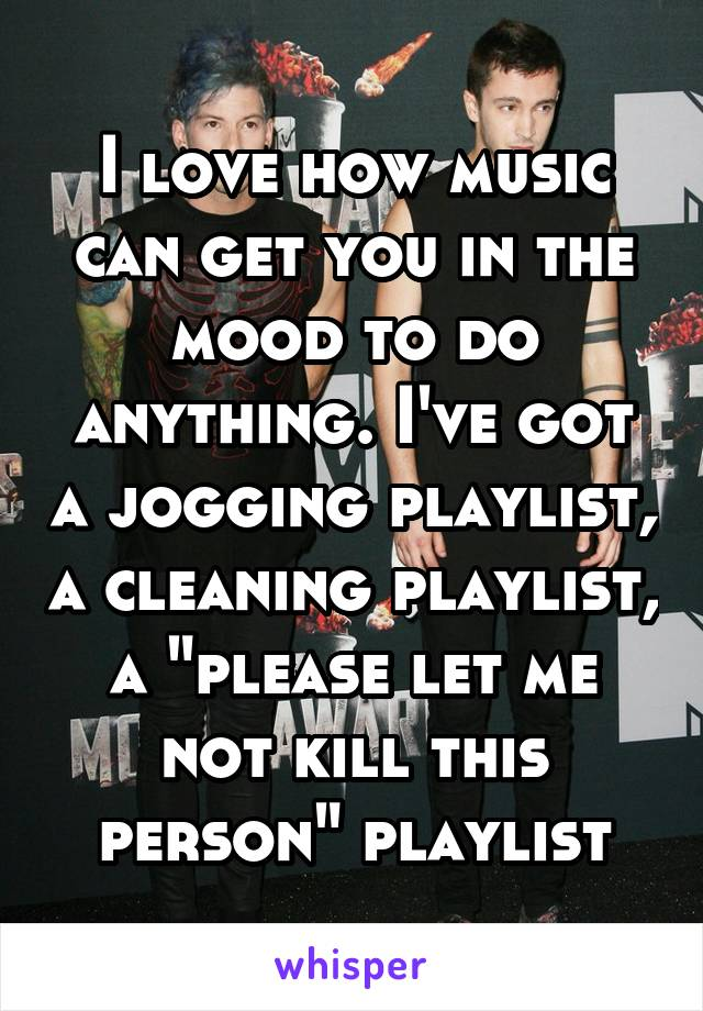 "I love how music can get you in the mood to do anything. I've got a jogging playlist, a cleaning playlist, a ""please let me not kill this person"" playlist"