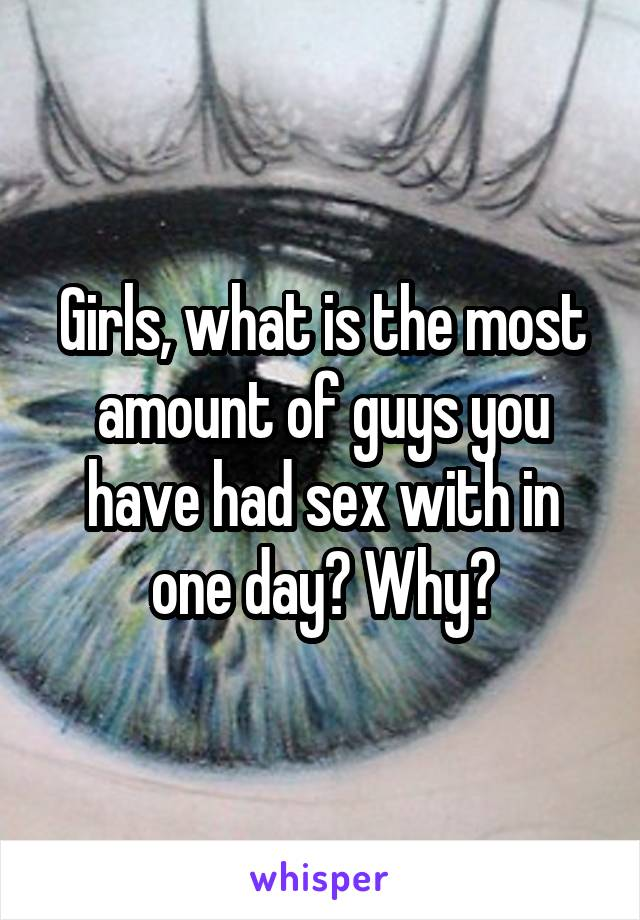 Girls, what is the most amount of guys you have had sex with in one day? Why?