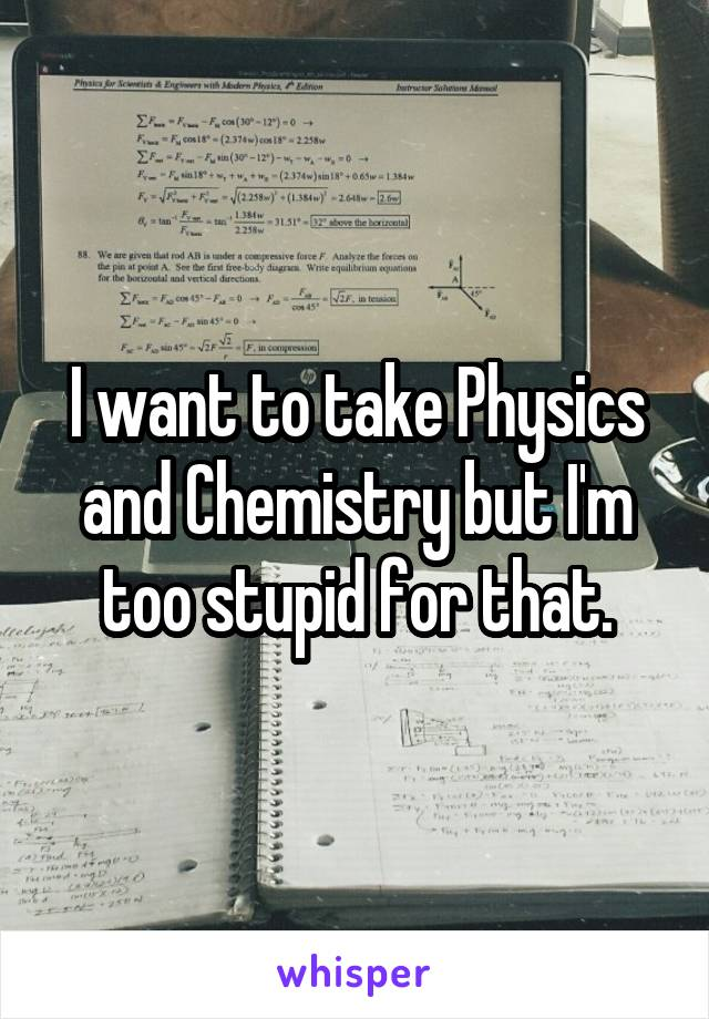I want to take Physics and Chemistry but I'm too stupid for that.