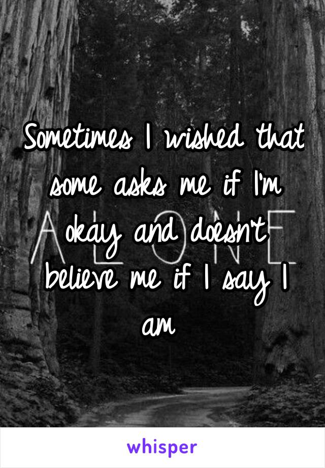 Sometimes I wished that some asks me if I'm okay and doesn't believe me if I say I am