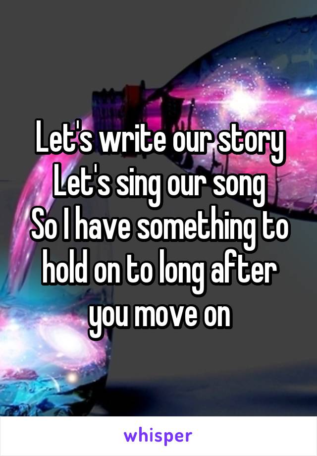 Let's write our story Let's sing our song So I have something to hold on to long after you move on