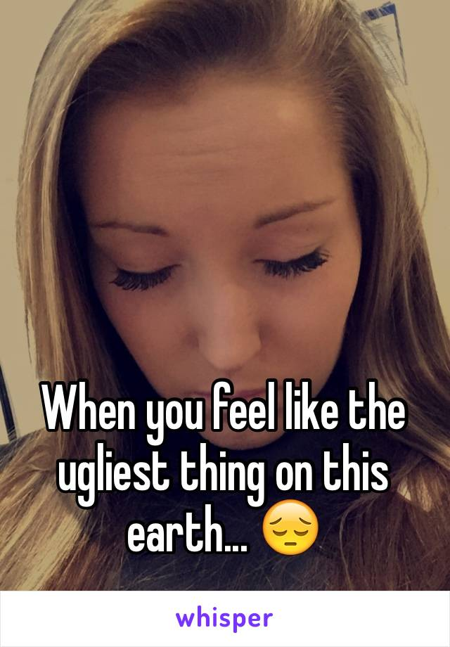 When you feel like the ugliest thing on this earth... 😔