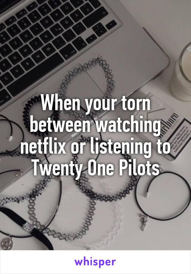 When your torn between watching netflix or listening to Twenty One Pilots