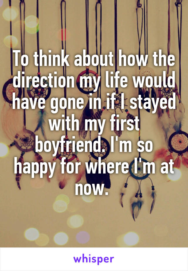 To think about how the direction my life would have gone in if I stayed with my first boyfriend. I'm so happy for where I'm at now.