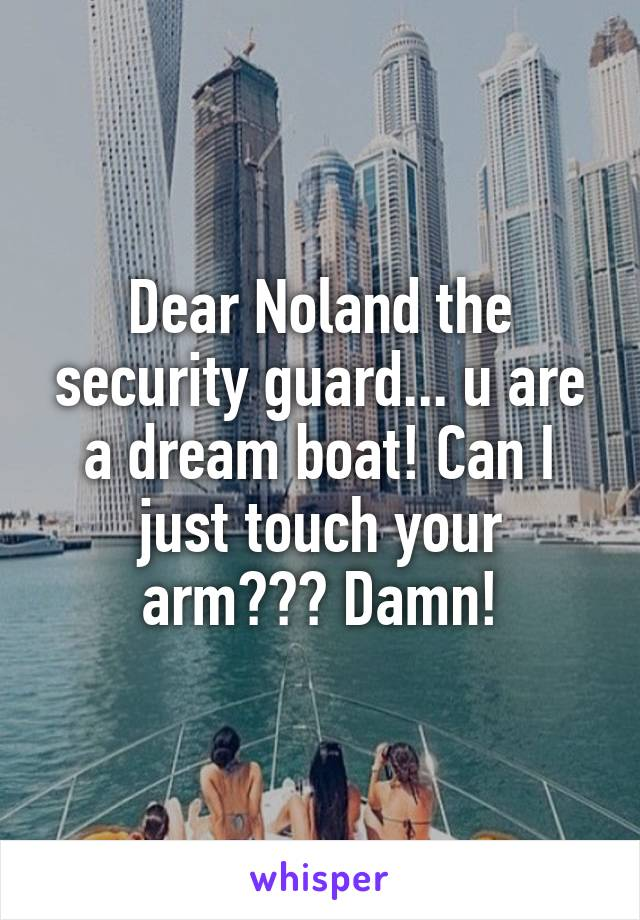 Dear Noland the security guard... u are a dream boat! Can I just touch your arm??? Damn!