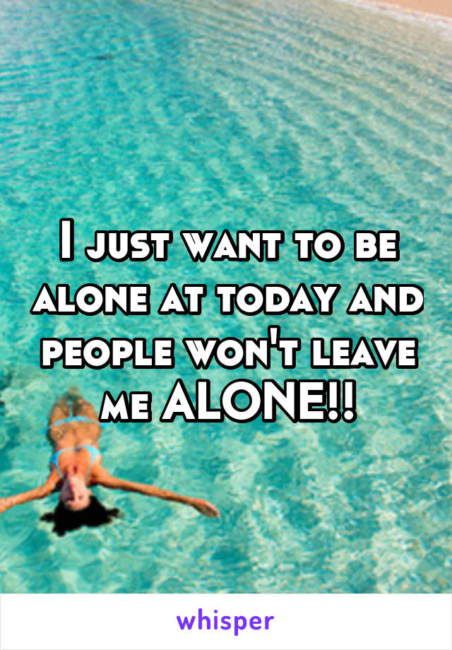 I just want to be alone at today and people won't leave me ALONE!!
