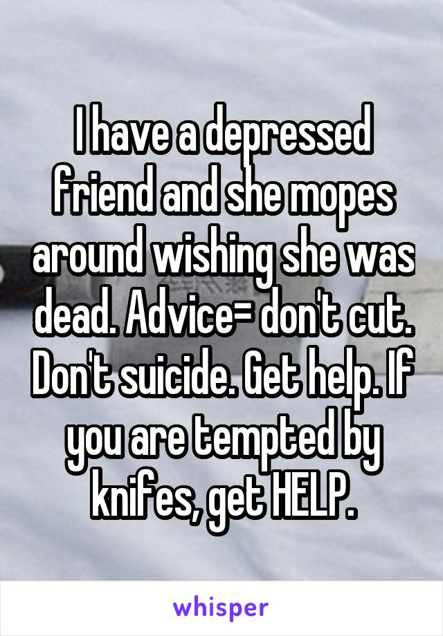 I have a depressed friend and she mopes around wishing she was dead. Advice= don't cut. Don't suicide. Get help. If you are tempted by knifes, get HELP.