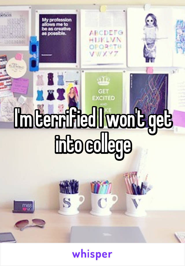 I'm terrified I won't get into college