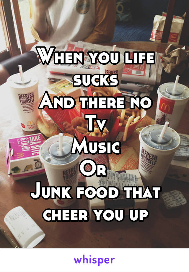 When you life sucks And there no Tv Music Or  Junk food that cheer you up