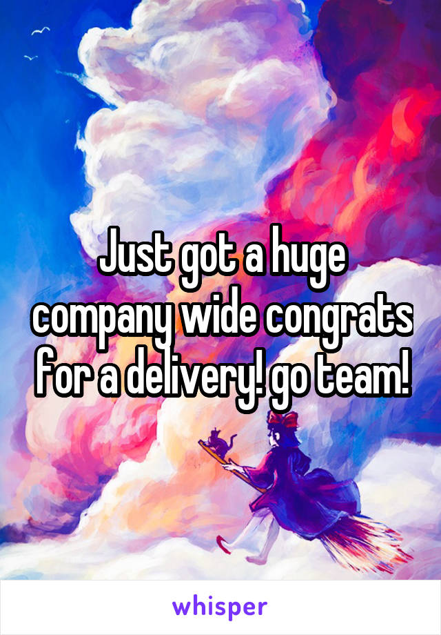 Just got a huge company wide congrats for a delivery! go team!