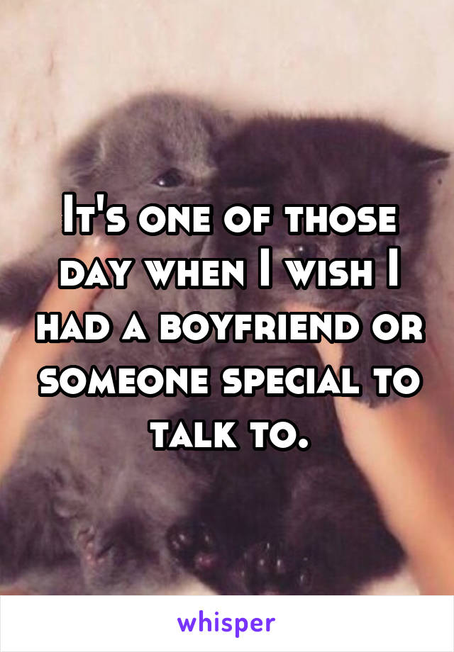 It's one of those day when I wish I had a boyfriend or someone special to talk to.