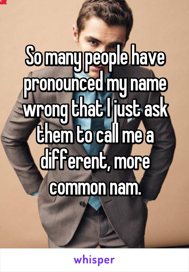 So many people have pronounced my name wrong that I just ask them to call me a different, more common nam.