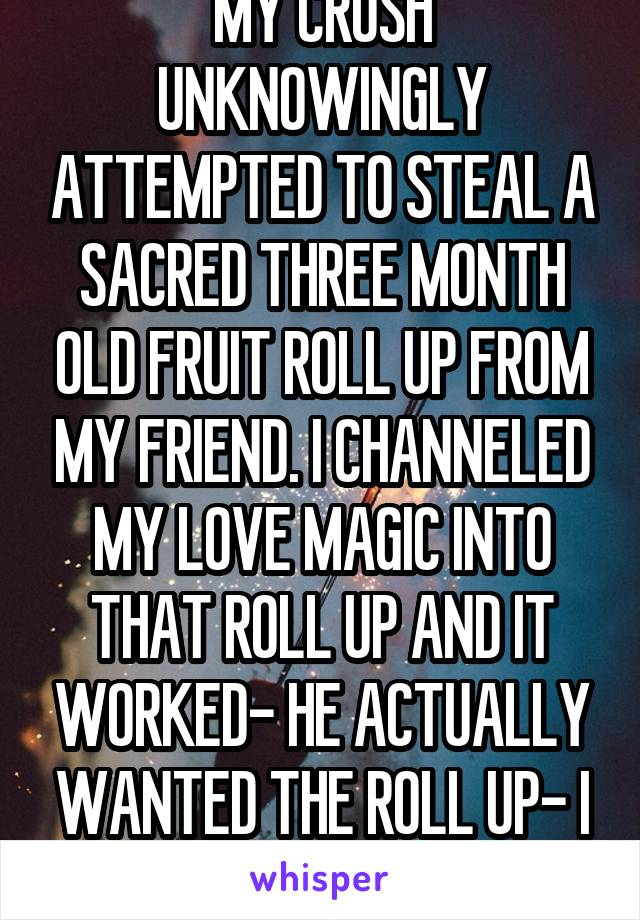MY CRUSH UNKNOWINGLY ATTEMPTED TO STEAL A SACRED THREE MONTH OLD FRUIT ROLL UP FROM MY FRIEND. I CHANNELED MY LOVE MAGIC INTO THAT ROLL UP AND IT WORKED- HE ACTUALLY WANTED THE ROLL UP- I AM A ROLL UP
