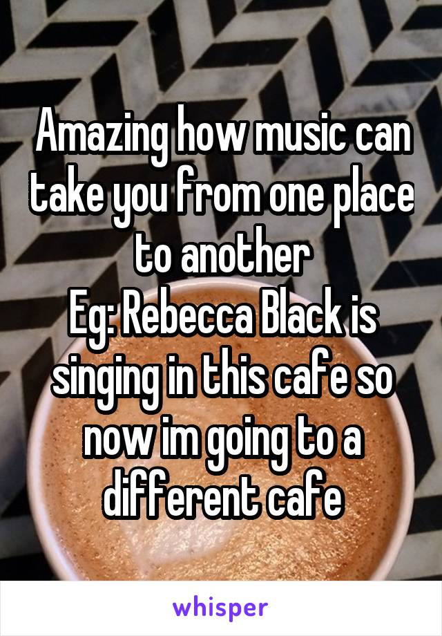 Amazing how music can take you from one place to another Eg: Rebecca Black is singing in this cafe so now im going to a different cafe