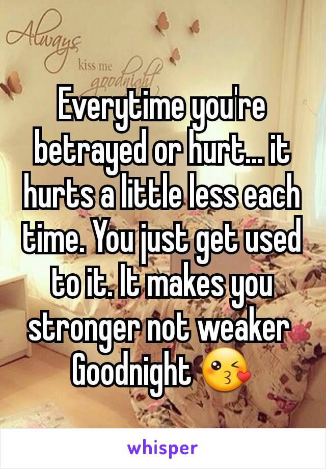 Everytime you're betrayed or hurt... it hurts a little less each time. You just get used to it. It makes you stronger not weaker  Goodnight 😘