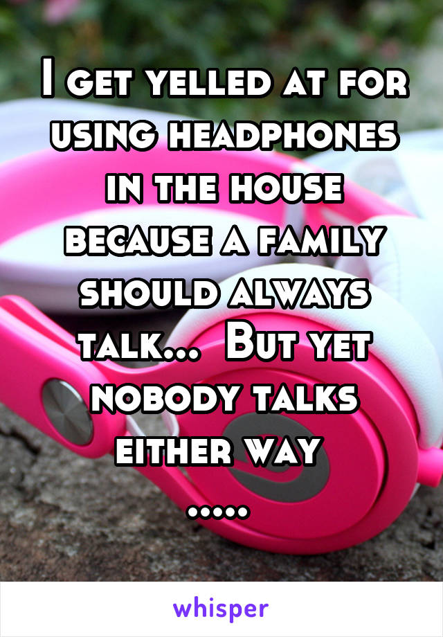 I get yelled at for using headphones in the house because a family should always talk...  But yet nobody talks either way  .....