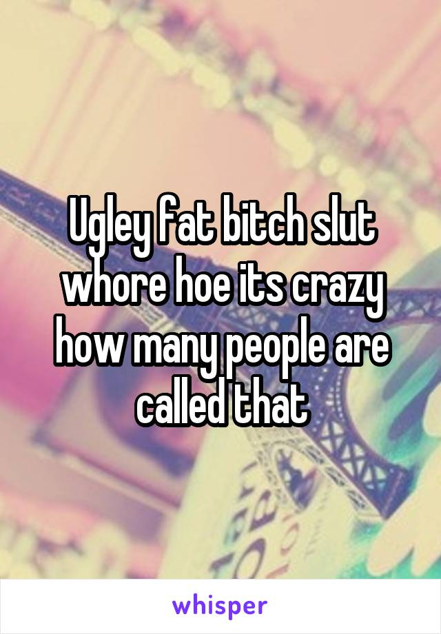 Ugley fat bitch slut whore hoe its crazy how many people are called that