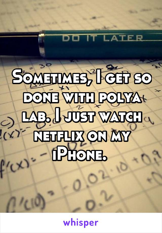 Sometimes, I get so done with polya lab. I just watch netflix on my iPhone.