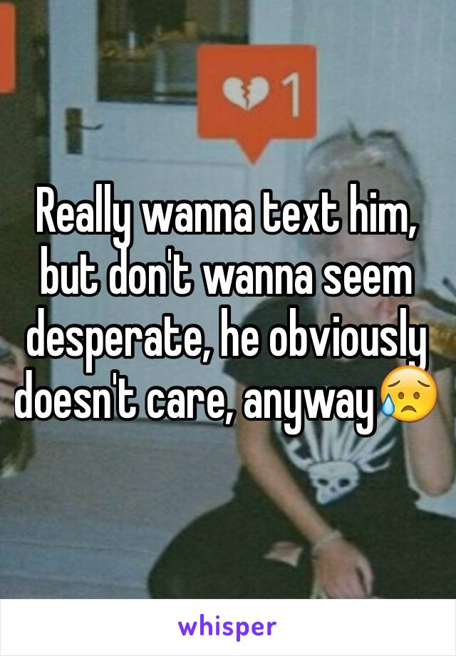 Really wanna text him, but don't wanna seem desperate, he obviously doesn't care, anyway😥