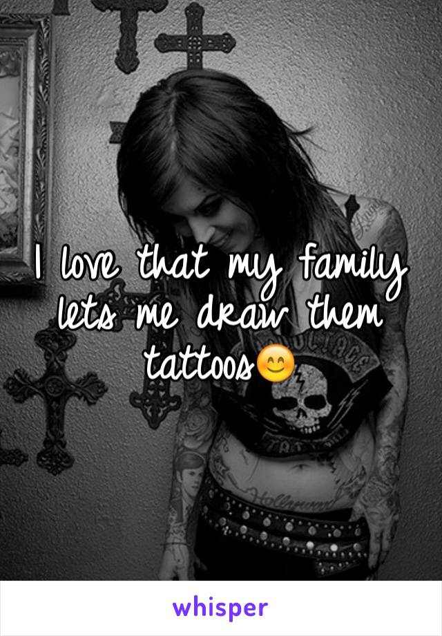 I love that my family lets me draw them tattoos😊