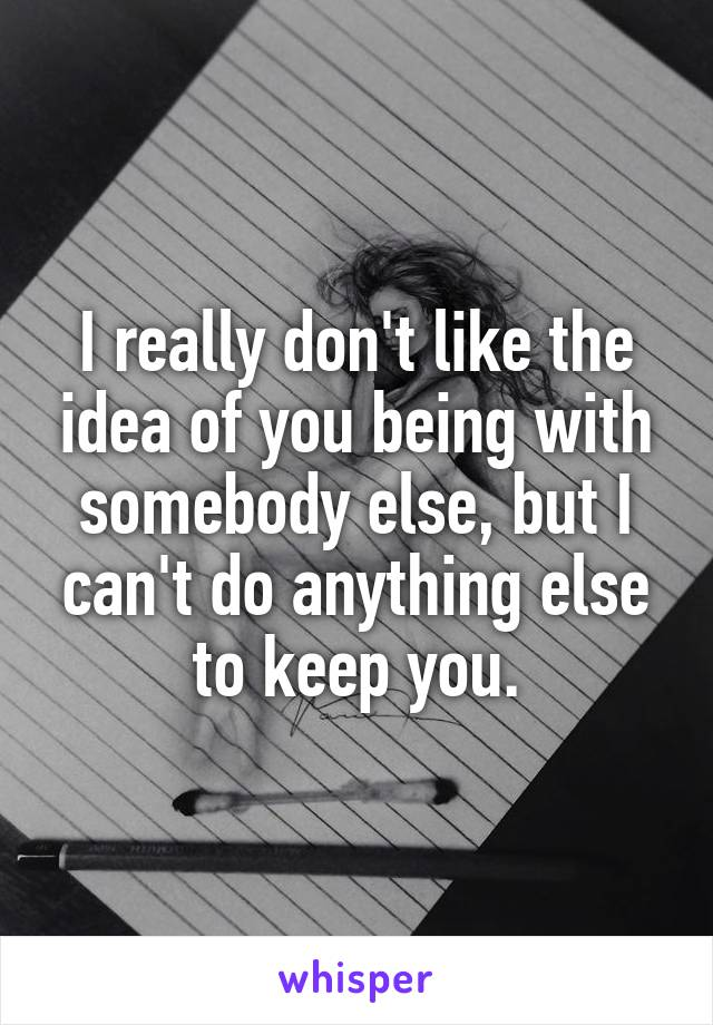 I really don't like the idea of you being with somebody else, but I can't do anything else to keep you.