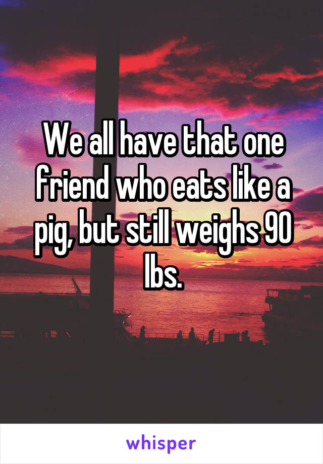 We all have that one friend who eats like a pig, but still weighs 90 lbs.