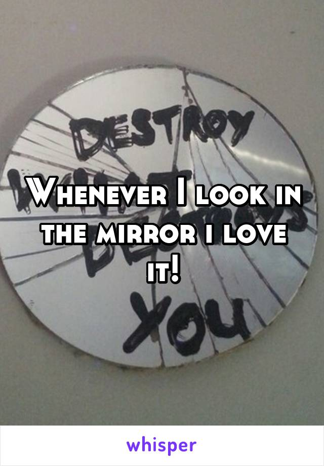 Whenever I look in the mirror i love it!