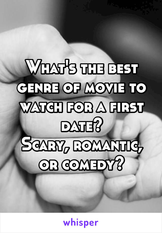 What's the best genre of movie to watch for a first date? Scary, romantic, or comedy?