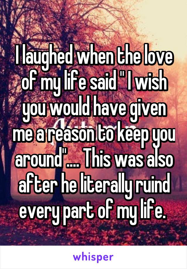 "I laughed when the love of my life said "" I wish you would have given me a reason to keep you around"".... This was also after he literally ruind every part of my life."