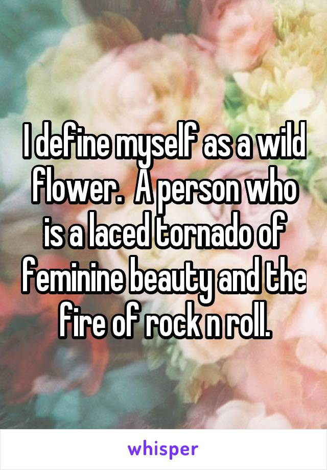 I define myself as a wild flower.  A person who is a laced tornado of feminine beauty and the fire of rock n roll.