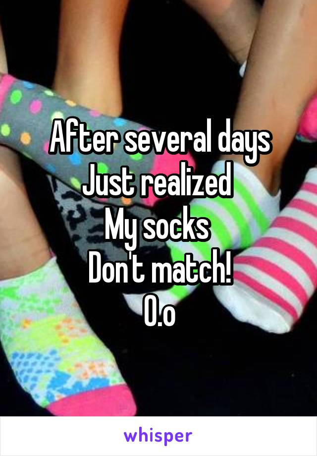 After several days Just realized  My socks  Don't match! O.o